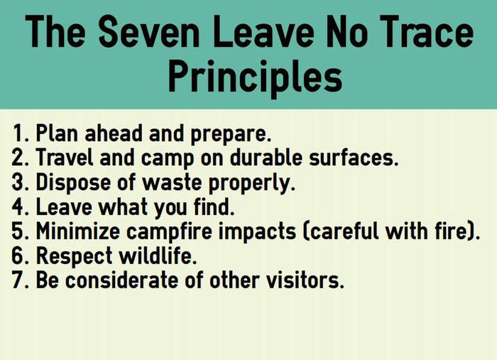 The seven Leave No Trace principles. Plan ahead and prepare. Travel and camp on durable surfaces. Dispose of waste properly. Leave what you find. Minimize campfire impacts (be careful with fire). Respect wildlife.   Be considerate of other visitors.Leave No Trace Principles